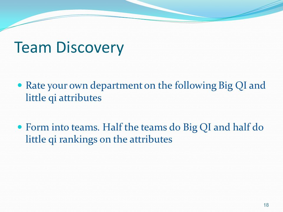 Team Discovery Rate your own department on the following Big QI and little qi attributes Form into teams. Half the teams do Big QI and half do little