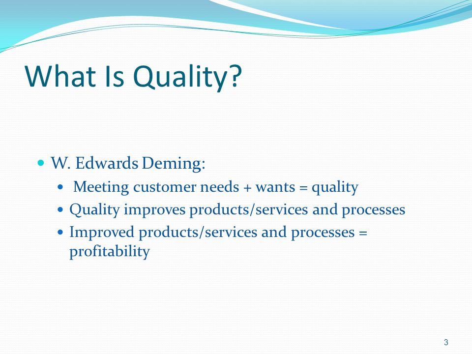 What Is Quality? W. Edwards Deming: Meeting customer needs + wants = quality Quality improves products/services and processes Improved products/servic