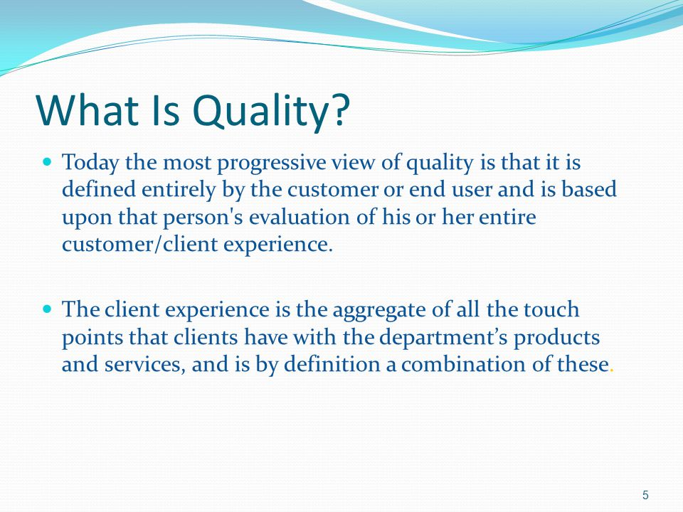 What Is Quality? Today the most progressive view of quality is that it is defined entirely by the customer or end user and is based upon that person's