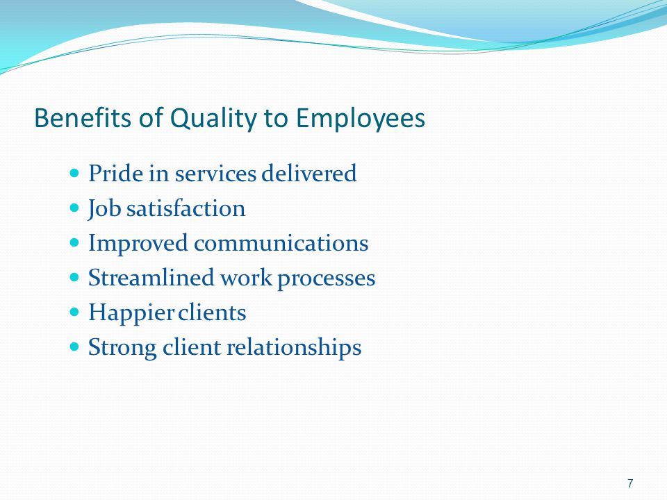 Benefits of Quality to Employees Pride in services delivered Job satisfaction Improved communications Streamlined work processes Happier clients Stron