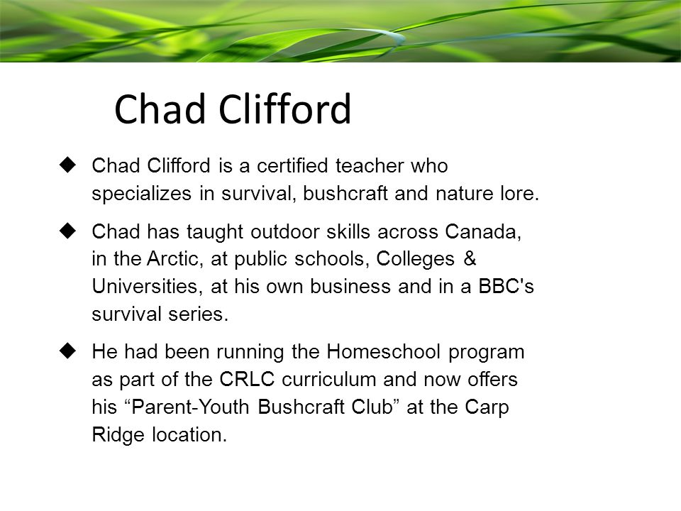  Chad Clifford is a certified teacher who specializes in survival, bushcraft and nature lore.
