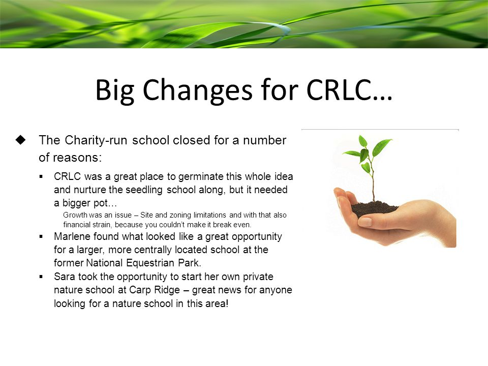 Big Changes for CRLC…  The Charity-run school closed for a number of reasons:  CRLC was a great place to germinate this whole idea and nurture the seedling school along, but it needed a bigger pot… Growth was an issue – Site and zoning limitations and with that also financial strain, because you couldn't make it break even.
