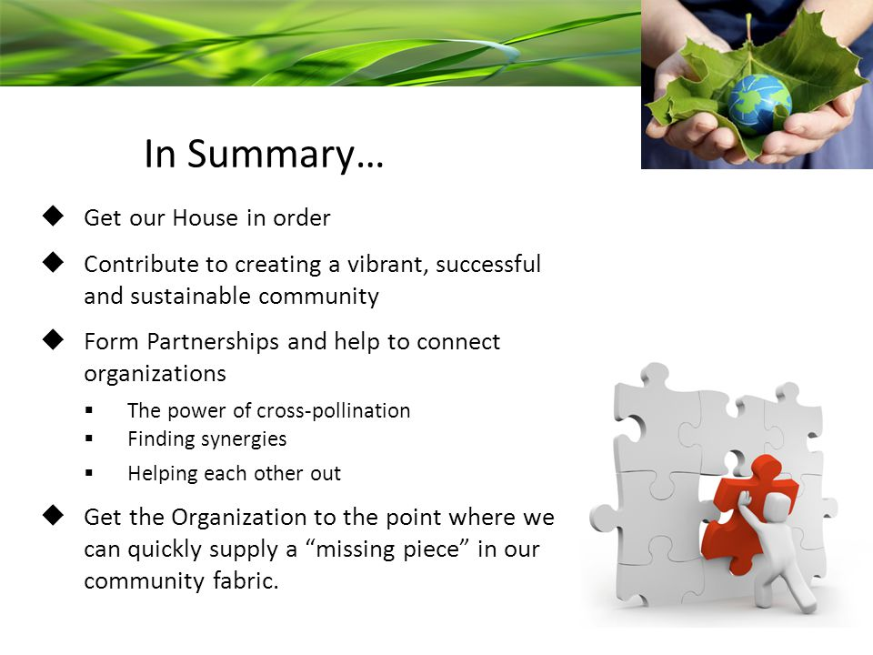 In Summary…  Get our House in order  Contribute to creating a vibrant, successful and sustainable community  Form Partnerships and help to connect organizations  The power of cross-pollination  Finding synergies  Helping each other out  Get the Organization to the point where we can quickly supply a missing piece in our community fabric.