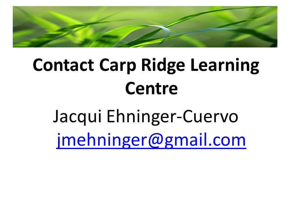 Contact Carp Ridge Learning Centre Jacqui Ehninger-Cuervo jmehninger@gmail.com jmehninger@gmail.com