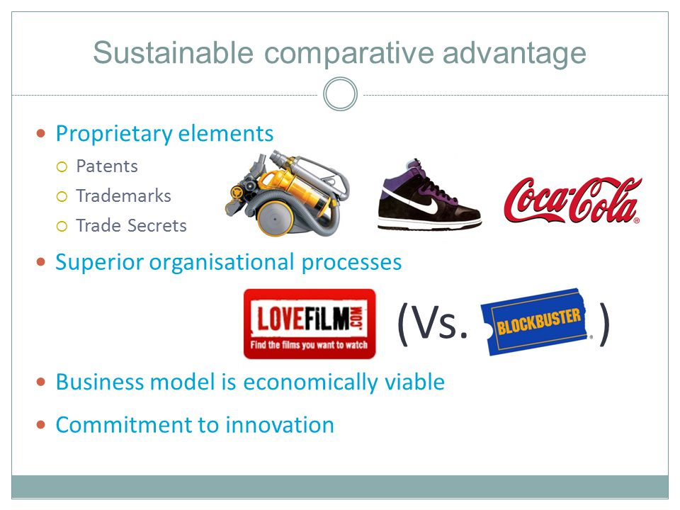 Sustainable comparative advantage Proprietary elements  Patents  Trademarks  Trade Secrets Superior organisational processes (Vs.