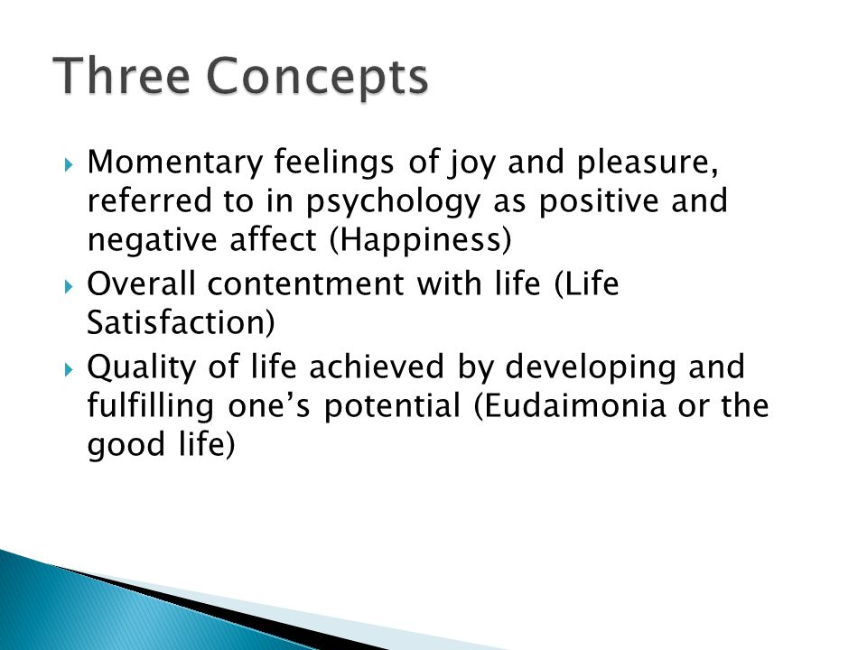  Momentary feelings of joy and pleasure, referred to in psychology as positive and negative affect (Happiness)  Overall contentment with life (Life Satisfaction)  Quality of life achieved by developing and fulfilling one's potential (Eudaimonia or the good life)
