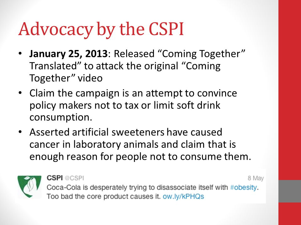 Advocacy by the CSPI January 25, 2013: Released Coming Together Translated to attack the original Coming Together video Claim the campaign is an attempt to convince policy makers not to tax or limit soft drink consumption.
