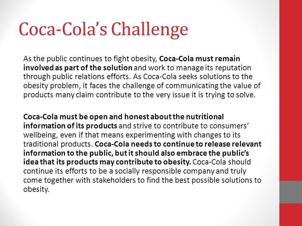 Coca-Cola's Challenge As the public continues to fight obesity, Coca-Cola must remain involved as part of the solution and work to manage its reputation through public relations efforts.