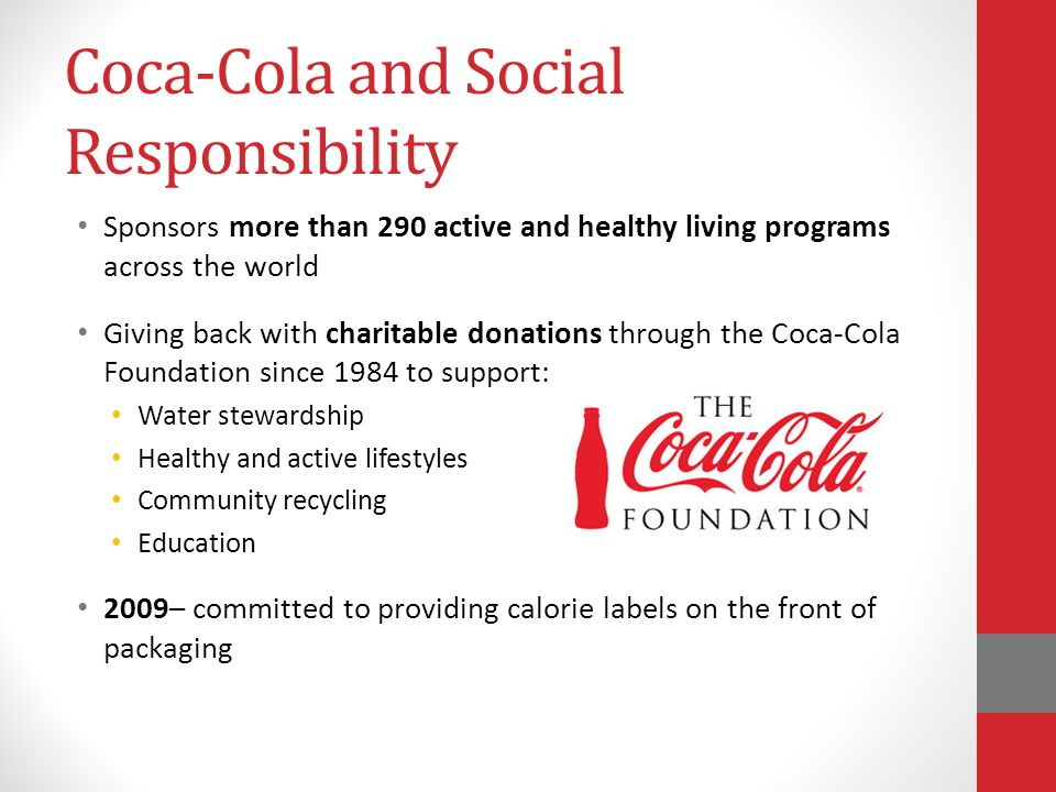 Coca-Cola and Social Responsibility Sponsors more than 290 active and healthy living programs across the world Giving back with charitable donations through the Coca-Cola Foundation since 1984 to support: Water stewardship Healthy and active lifestyles Community recycling Education 2009– committed to providing calorie labels on the front of packaging