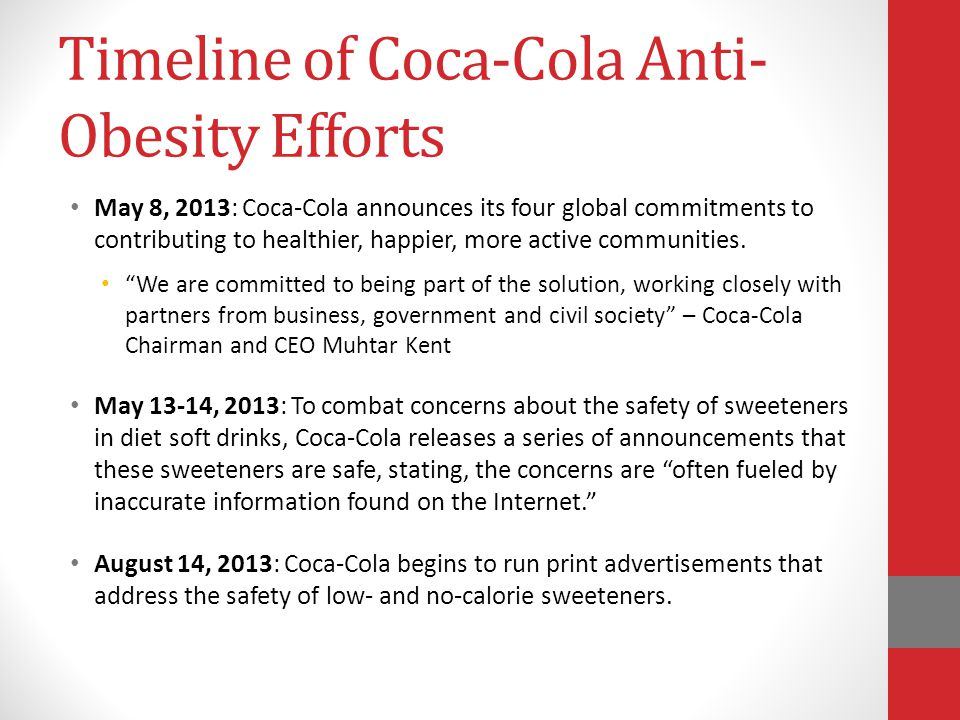 Timeline of Coca-Cola Anti- Obesity Efforts May 8, 2013: Coca-Cola announces its four global commitments to contributing to healthier, happier, more active communities.