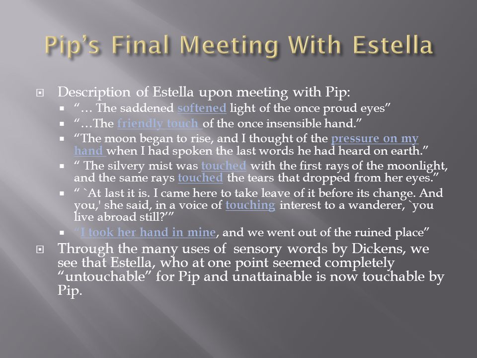 Description of Estella upon meeting with Pip:  … The saddened softened light of the once proud eyes  …The friendly touch of the once insensible hand.  The moon began to rise, and I thought of the pressure on my hand when I had spoken the last words he had heard on earth.  The silvery mist was touched with the first rays of the moonlight, and the same rays touched the tears that dropped from her eyes.  `At last it is.