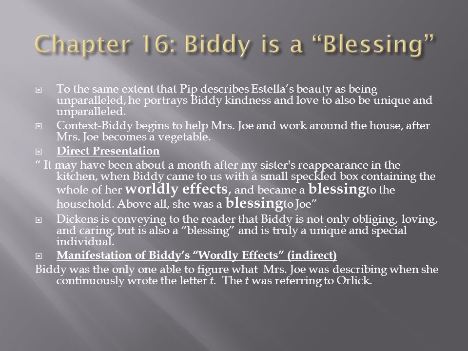  To the same extent that Pip describes Estella's beauty as being unparalleled, he portrays Biddy kindness and love to also be unique and unparalleled.