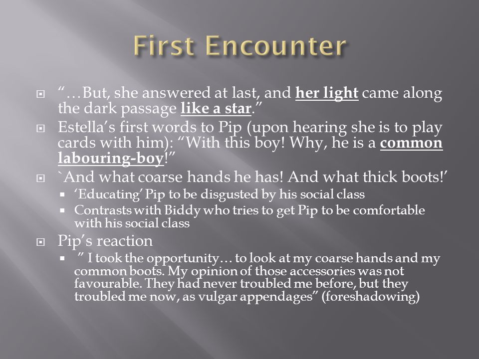  …But, she answered at last, and her light came along the dark passage like a star.  Estella's first words to Pip (upon hearing she is to play cards with him): With this boy.