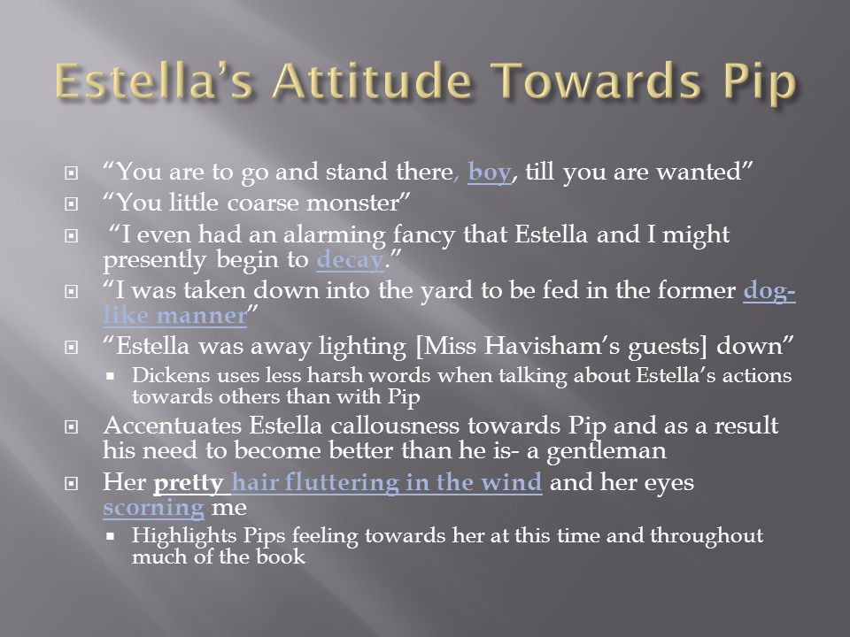  You are to go and stand there, boy, till you are wanted  You little coarse monster  I even had an alarming fancy that Estella and I might presently begin to decay.  I was taken down into the yard to be fed in the former dog- like manner  Estella was away lighting [Miss Havisham's guests] down  Dickens uses less harsh words when talking about Estella's actions towards others than with Pip  Accentuates Estella callousness towards Pip and as a result his need to become better than he is- a gentleman  Her pretty hair fluttering in the wind and her eyes scorning me  Highlights Pips feeling towards her at this time and throughout much of the book