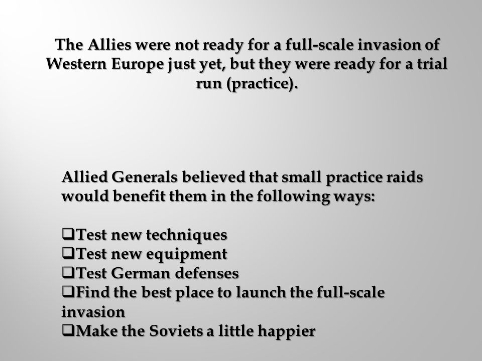 The Allies were not ready for a full-scale invasion of Western Europe just yet, but they were ready for a trial run (practice).