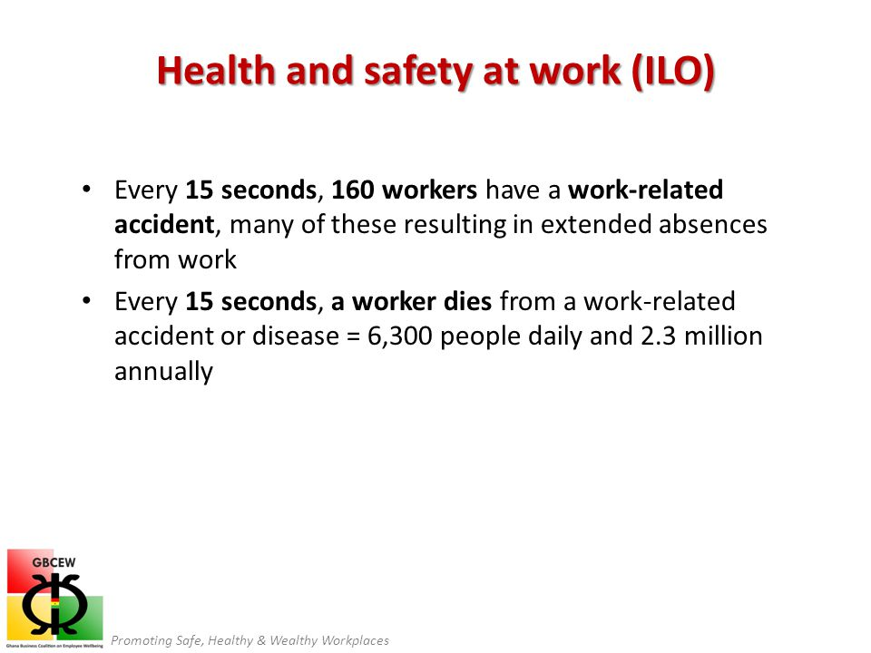 Promoting Safe, Healthy & Wealthy Workplaces Health and safety at work (ILO) Every 15 seconds, 160 workers have a work-related accident, many of these resulting in extended absences from work Every 15 seconds, a worker dies from a work-related accident or disease = 6,300 people daily and 2.3 million annually