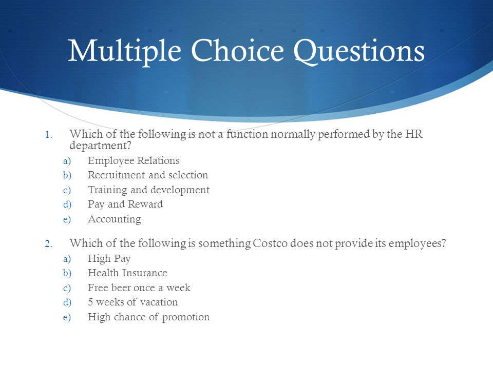 Multiple Choice Questions 1. Which of the following is not a function normally performed by the HR department? a) Employee Relations b) Recruitment an