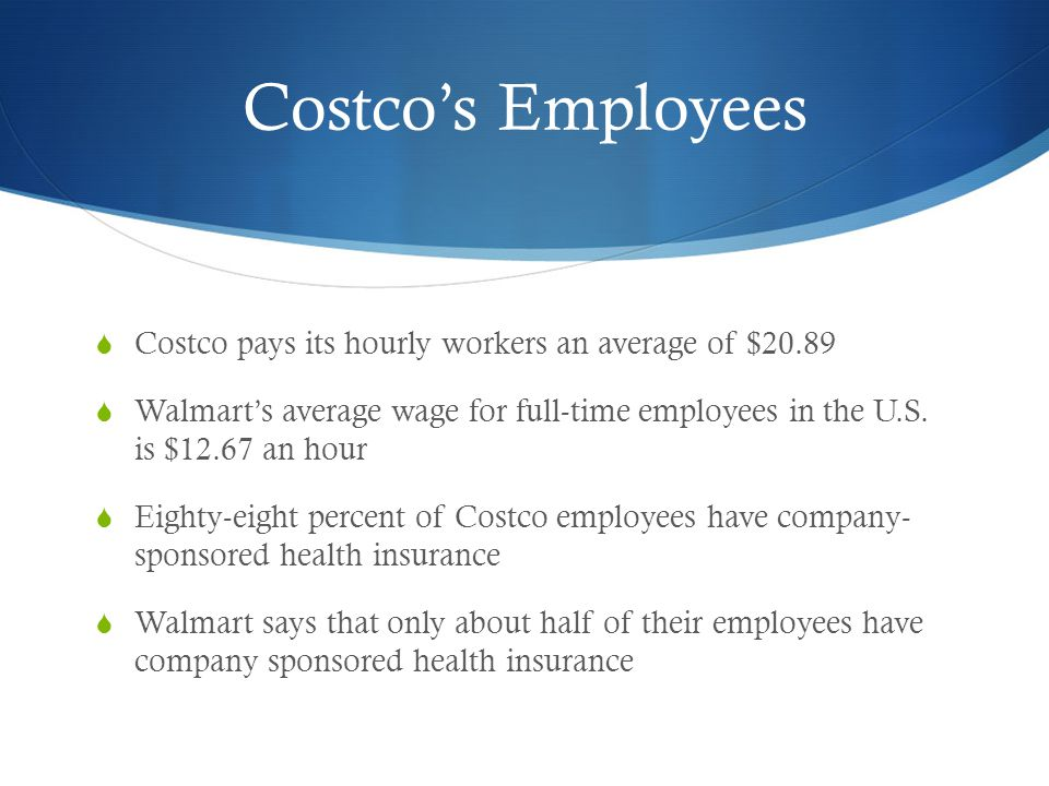 Costco's Employees  Costco pays its hourly workers an average of $20.89  Walmart's average wage for full-time employees in the U.S. is $12.67 an hou