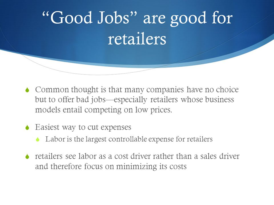 Good Jobs are good for retailers (cont.)  But…  Highly successful retail chains— such as Trader Joe's, and Costco—not only invest heavily in store employees but also have the lowest prices in their industries, solid financial performance, and better customer service than their competitors.