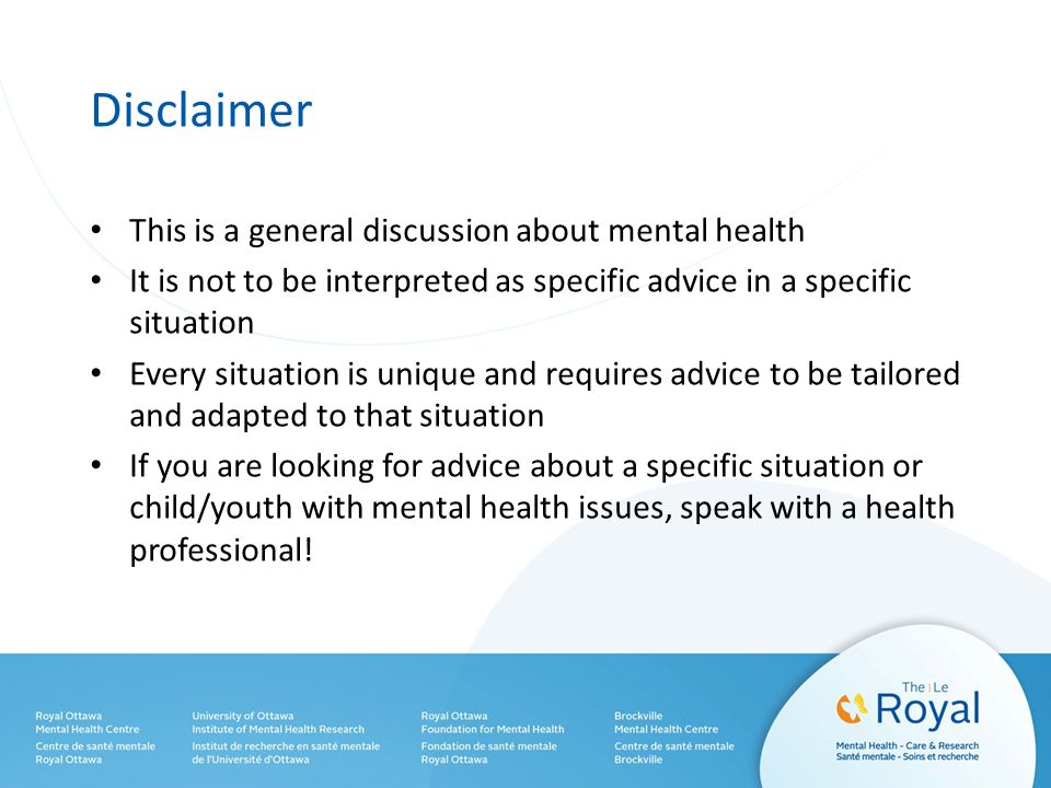Disclaimer This is a general discussion about mental health It is not to be interpreted as specific advice in a specific situation Every situation is unique and requires advice to be tailored and adapted to that situation If you are looking for advice about a specific situation or child/youth with mental health issues, speak with a health professional!