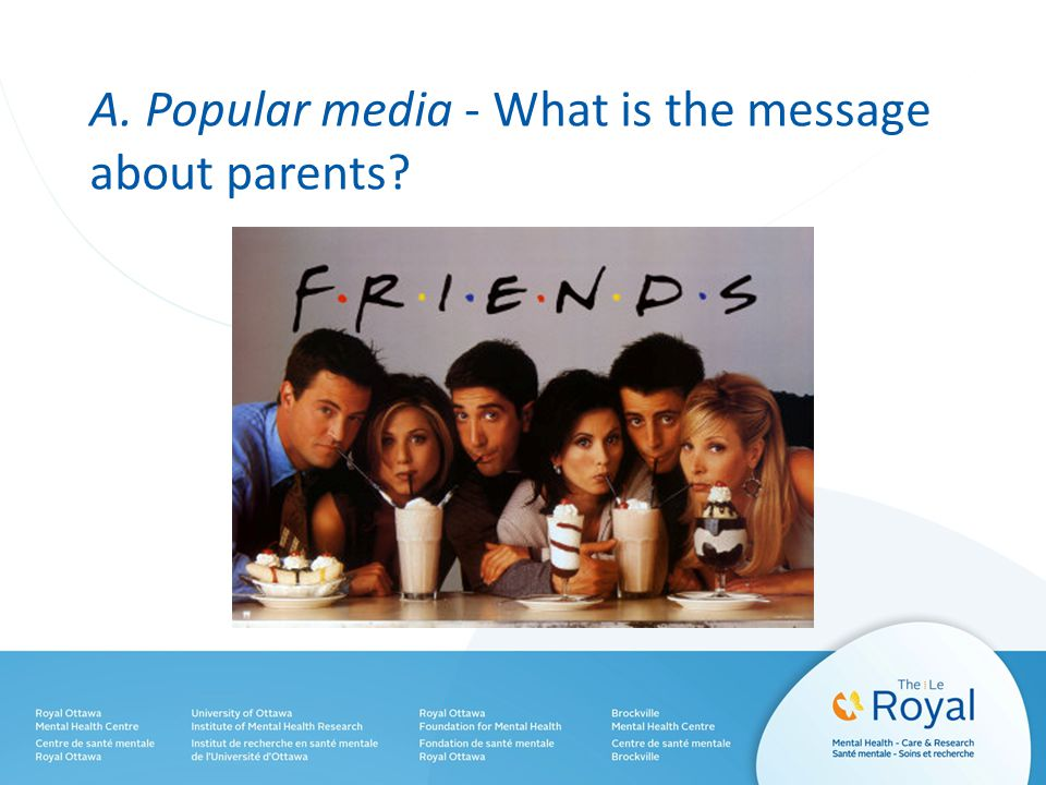 A. Popular media - What is the message about parents