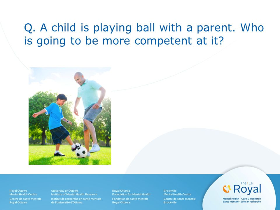 Q. A child is playing ball with a parent. Who is going to be more competent at it