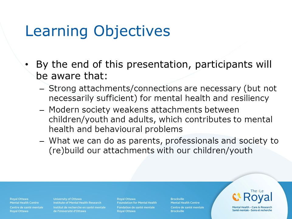 Learning Objectives By the end of this presentation, participants will be aware that: – Strong attachments/connections are necessary (but not necessarily sufficient) for mental health and resiliency – Modern society weakens attachments between children/youth and adults, which contributes to mental health and behavioural problems – What we can do as parents, professionals and society to (re)build our attachments with our children/youth