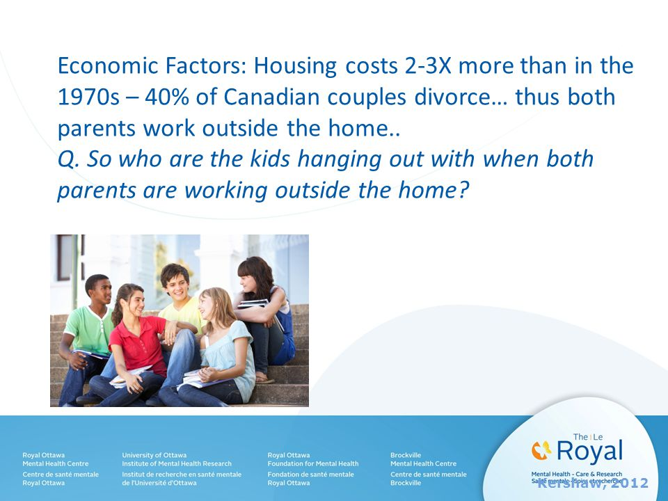Economic Factors: Housing costs 2-3X more than in the 1970s – 40% of Canadian couples divorce… thus both parents work outside the home..