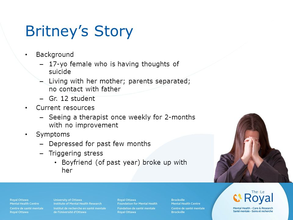 Britney's Story Background – 17-yo female who is having thoughts of suicide – Living with her mother; parents separated; no contact with father – Gr.