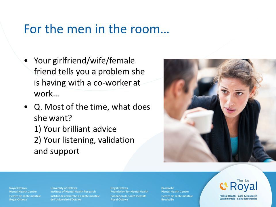 For the men in the room… Your girlfriend/wife/female friend tells you a problem she is having with a co-worker at work… Q.