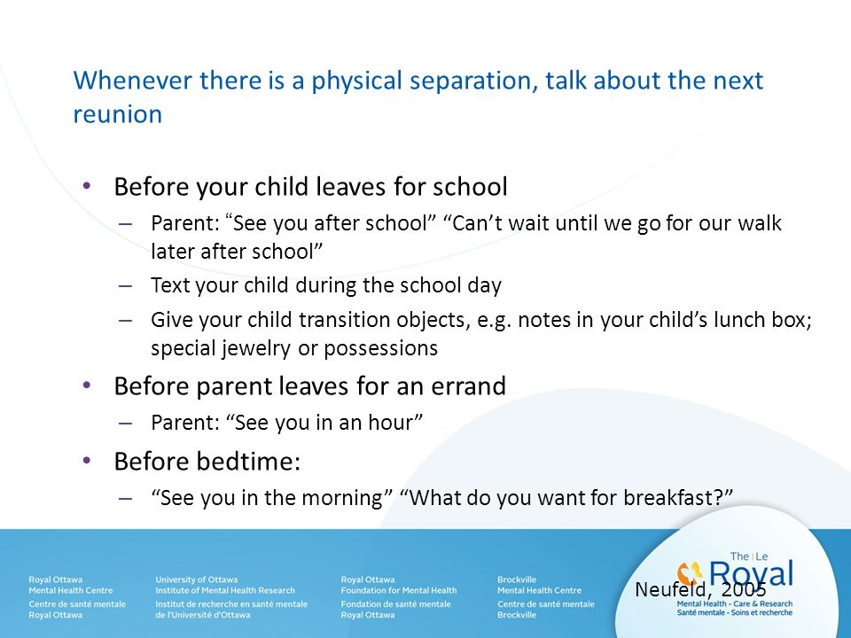 Whenever there is a physical separation, talk about the next reunion Before your child leaves for school – Parent: See you after school Can't wait until we go for our walk later after school – Text your child during the school day – Give your child transition objects, e.g.