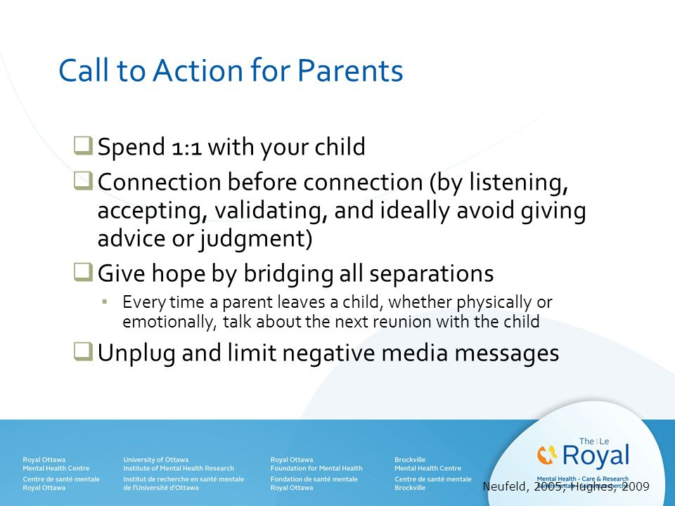 Call to Action for Parents  Spend 1:1 with your child  Connection before connection (by listening, accepting, validating, and ideally avoid giving advice or judgment)  Give hope by bridging all separations ▪ Every time a parent leaves a child, whether physically or emotionally, talk about the next reunion with the child  Unplug and limit negative media messages Neufeld, 2005; Hughes, 2009