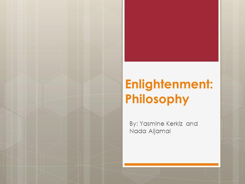Enlightenment: Philosophy By: Yasmine Kerkiz and Nada Aljamal
