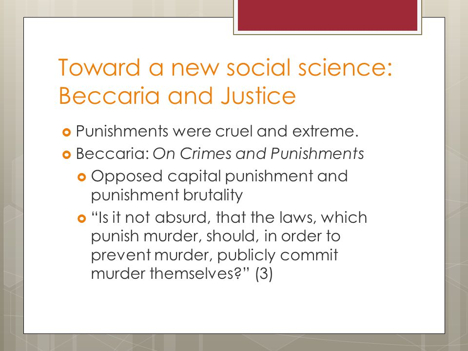 Toward a new social science: Beccaria and Justice  Punishments were cruel and extreme.  Beccaria: On Crimes and Punishments  Opposed capital punish