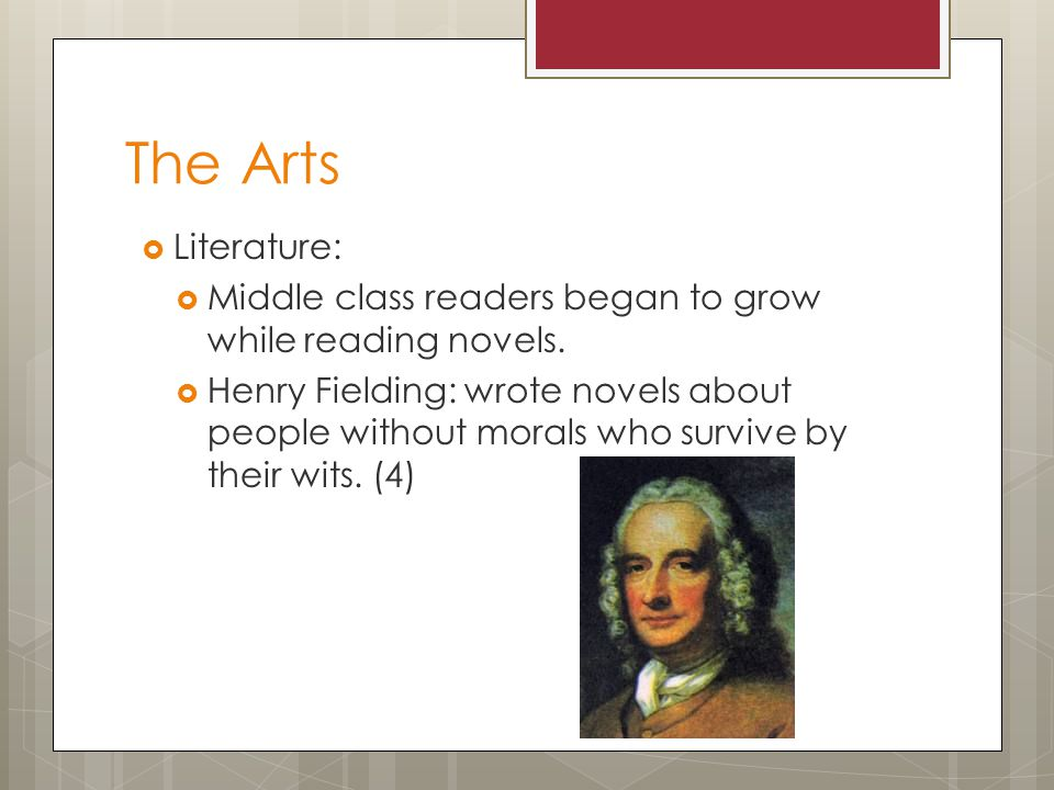 The Arts  Literature:  Middle class readers began to grow while reading novels.  Henry Fielding: wrote novels about people without morals who survi