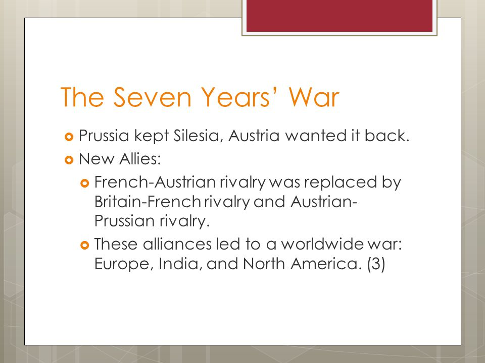 The Seven Years' War  Prussia kept Silesia, Austria wanted it back.  New Allies:  French-Austrian rivalry was replaced by Britain-French rivalry an