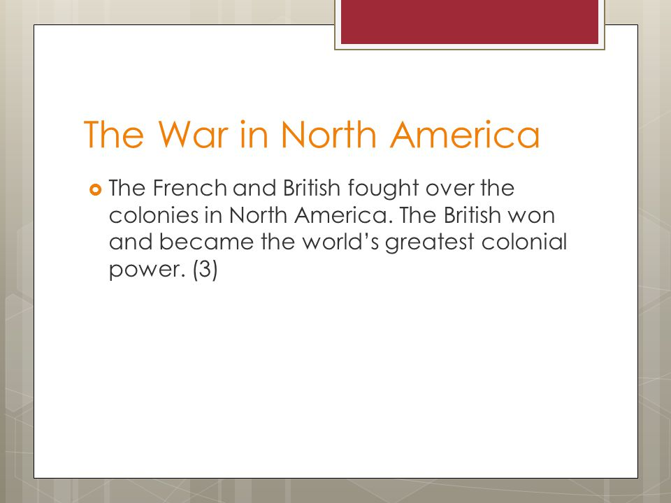 The War in North America  The French and British fought over the colonies in North America. The British won and became the world's greatest colonial