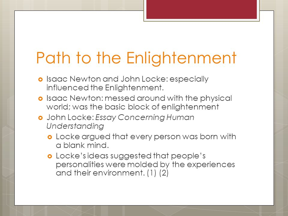 Path to the Enlightenment  Isaac Newton and John Locke: especially influenced the Enlightenment.  Isaac Newton: messed around with the physical worl