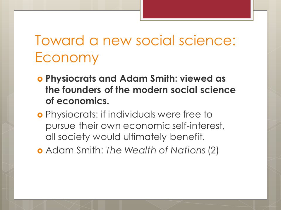 Toward a new social science: Economy  Physiocrats and Adam Smith: viewed as the founders of the modern social science of economics.  Physiocrats: if