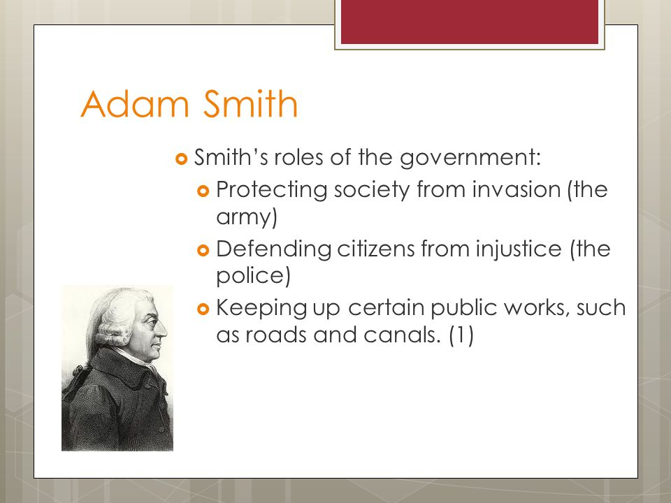 Adam Smith  Smith's roles of the government:  Protecting society from invasion (the army)  Defending citizens from injustice (the police)  Keeping