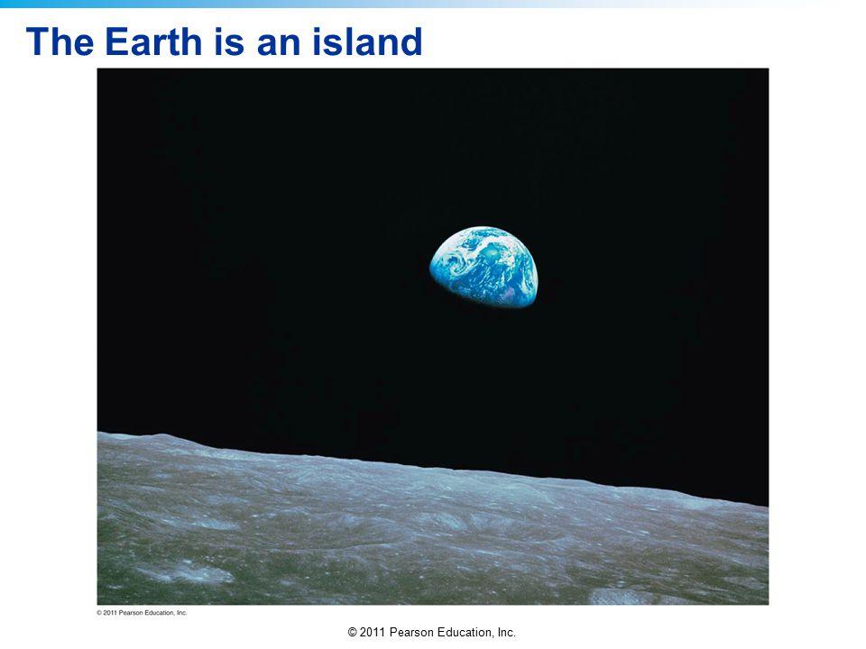 © 2011 Pearson Education, Inc. The Earth is an island