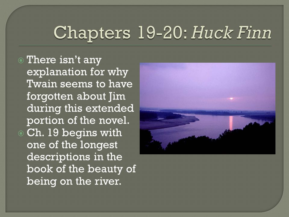  There isn't any explanation for why Twain seems to have forgotten about Jim during this extended portion of the novel.  Ch. 19 begins with one of t