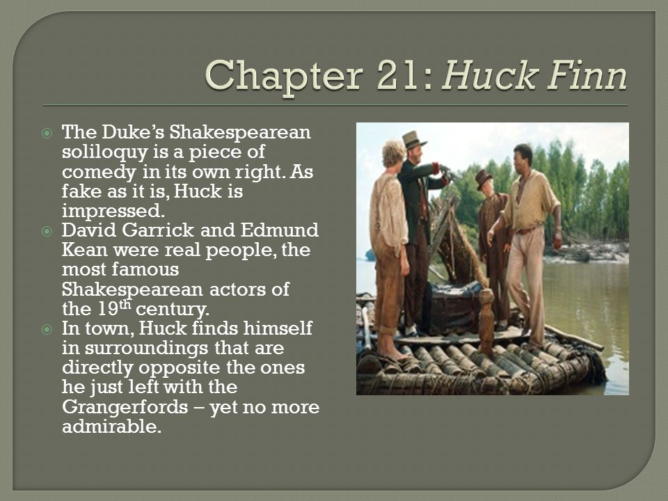  The Duke's Shakespearean soliloquy is a piece of comedy in its own right. As fake as it is, Huck is impressed.  David Garrick and Edmund Kean were