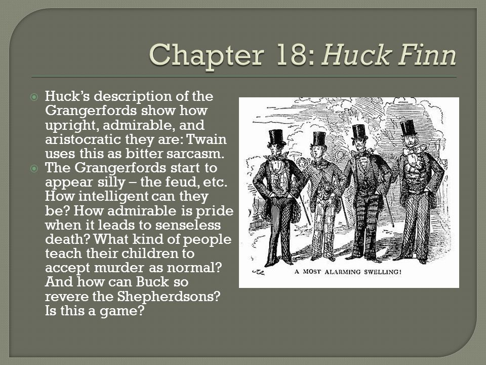  Huck's description of the Grangerfords show how upright, admirable, and aristocratic they are: Twain uses this as bitter sarcasm.  The Grangerfords