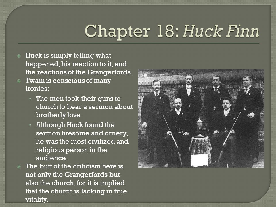  …There weren't anybody at the church, except maybe a hog or two…If you notice, most folks don't go to church only when they've got to; but a hog is different.  Again, Huck mainly reports the facts as he observes them.