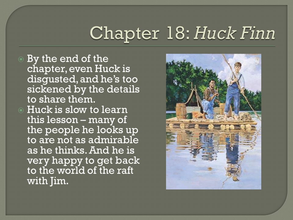  By the end of the chapter, even Huck is disgusted, and he's too sickened by the details to share them.  Huck is slow to learn this lesson – many of