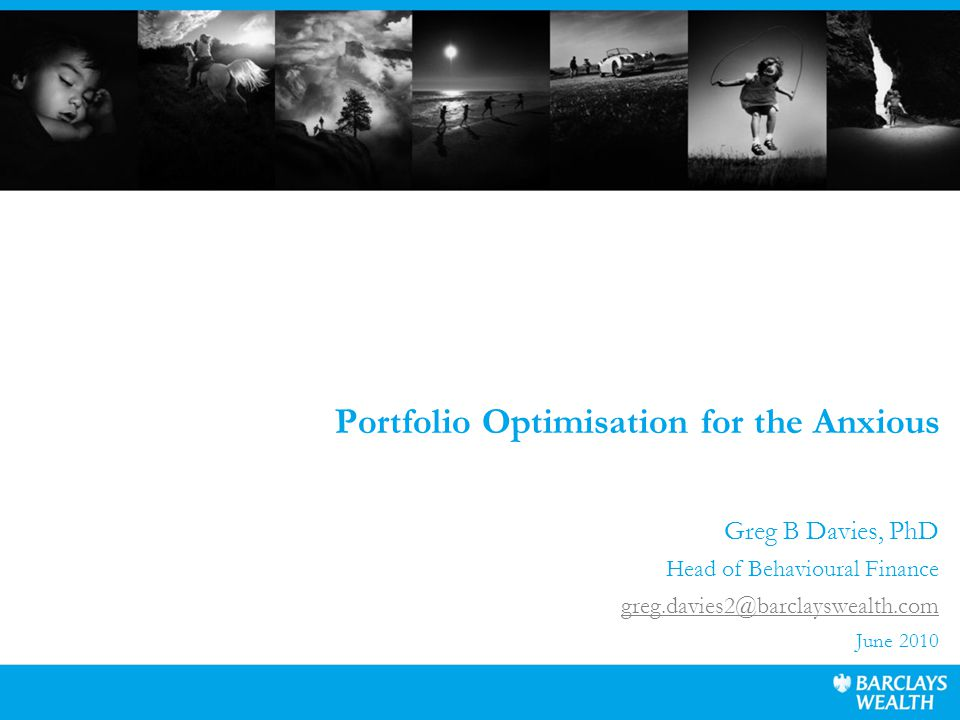 Portfolio Optimisation for the Anxious Greg B Davies, PhD Head of Behavioural Finance greg.davies2@barclayswealth.com June 2010