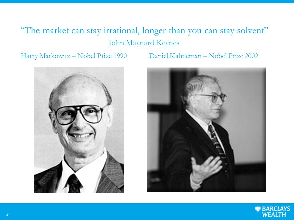 2 The market can stay irrational, longer than you can stay solvent John Maynard Keynes Harry Markowitz – Nobel Prize 1990Daniel Kahneman – Nobel Prize 2002