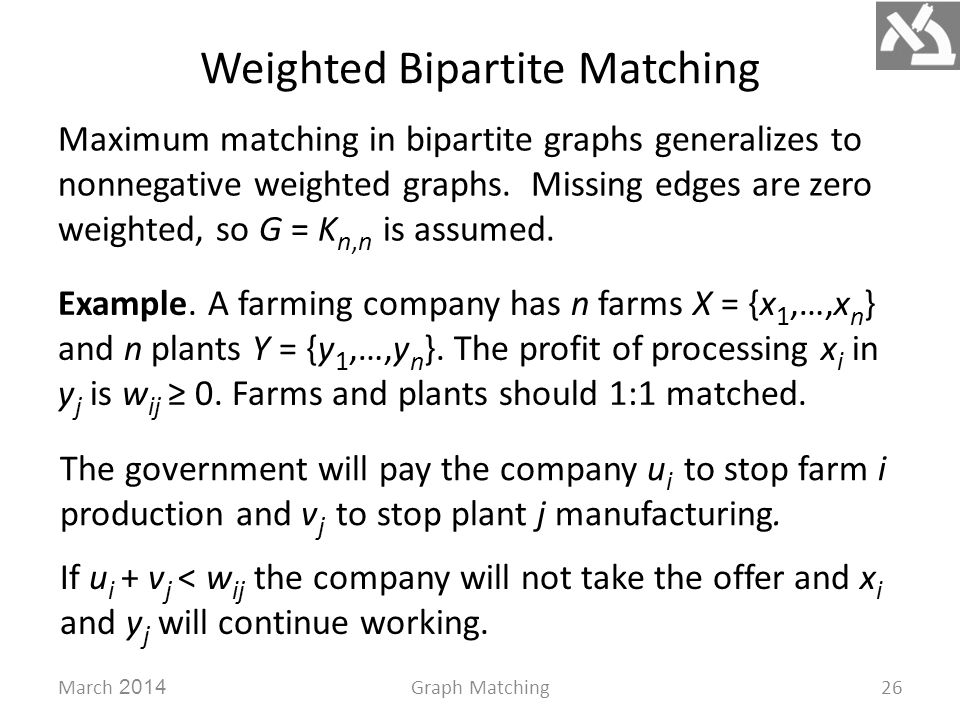 Weighted Bipartite Matching March 2014Graph Matching26 Maximum matching in bipartite graphs generalizes to nonnegative weighted graphs.