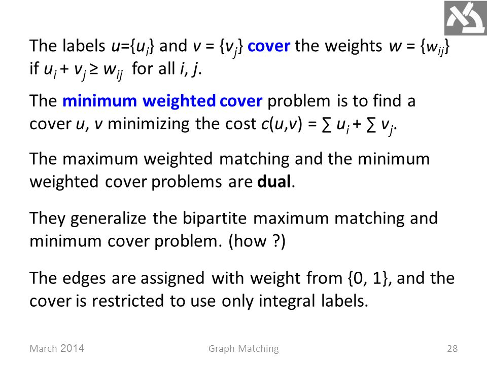 March 2014Graph Matching28 The labels u={u i } and v = {v j } cover the weights w = { w ij } if u i + v j ≥ w ij for all i, j. The minimum weighted co